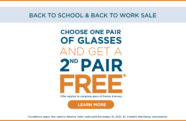 Choose 1 Complete Pair of Glasses and Get a 2nd Pair Free* until December 31, 2021. *Conditions apply. Dr. Frédéric Marchand, optometrist.