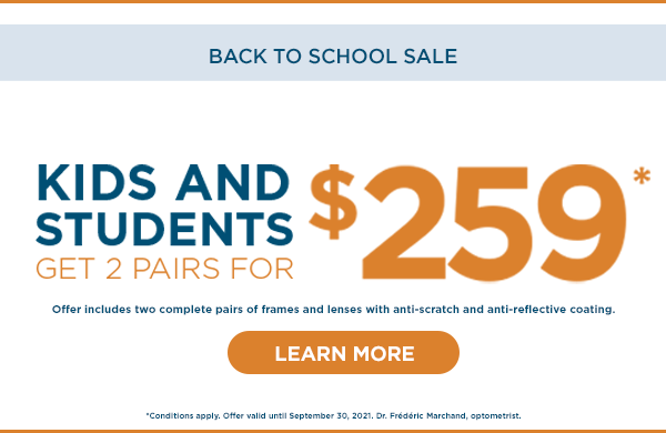 Kids and Students Get 2 Pairs for $259* until September 30, 2021. *Dr. Frédéric Marchand, optometrist. *Conditions apply.